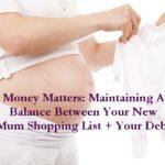 Money Matters: Maintaining A Balance Between Your New Mum Shopping List + Your Debt