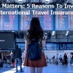Money Matters: 5 Reasons To Invest In International Travel Insurance