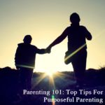 Parenting 101: Top Tips For Purposeful Parenting