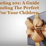 Parenting 101: A Guide To Finding The Perfect Gift For Your Children