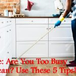 Home: Are You Too Busy to Clean? Use These 5 Tips!