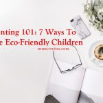 Parenting 101: 7 Ways To Raise Eco-Friendly Children