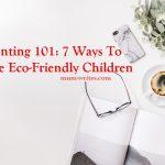 Parenting 101: 7 Ways To Raise Eco-Friendly Children