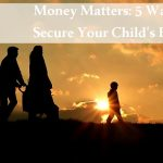 Money Matters: 5 Ways To Secure Your Child's Future