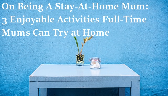 On Being A Stay-At-Home Mum, tips and tricks, stay-at-home mum,, homemaking, homemaking tips