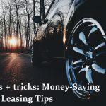 Tips + tricks: Money-Saving Car Leasing Tips