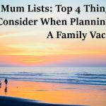 Mum Lists: Top 4 Things To Consider When Planning For A Family Vacation